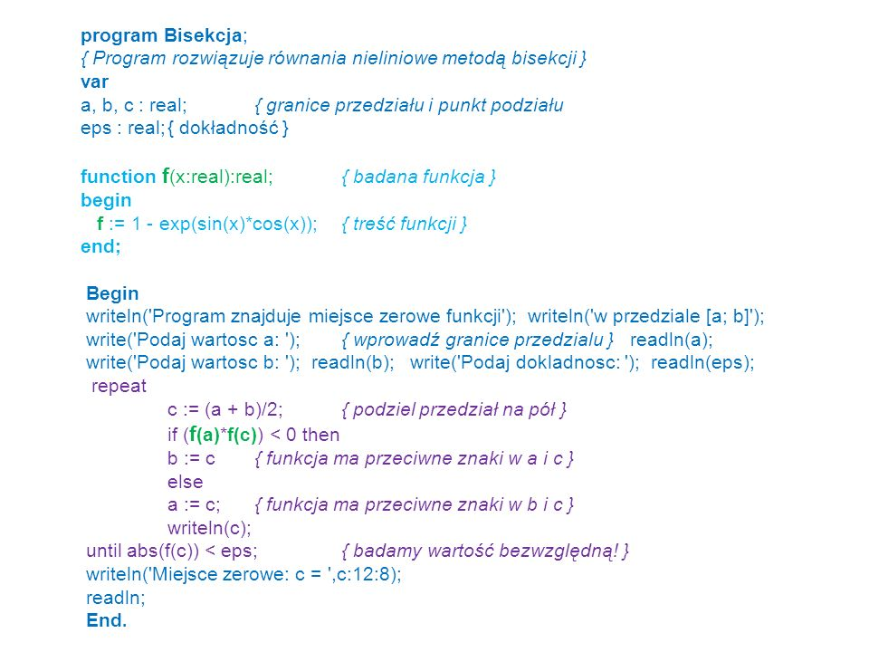 program Bisekcja; { Program rozwiązuje równania nieliniowe metodą bisekcji } var a, b, c : real;{ granice przedziału i punkt podziału eps : real;{ dok