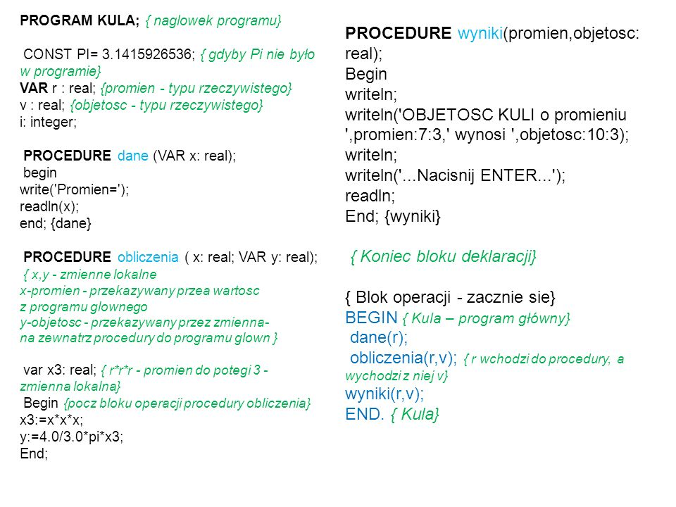 PROGRAM KULA; { naglowek programu} CONST PI= 3.1415926536; { gdyby Pi nie było w programie} VAR r : real; {promien - typu rzeczywistego} v : real; {ob