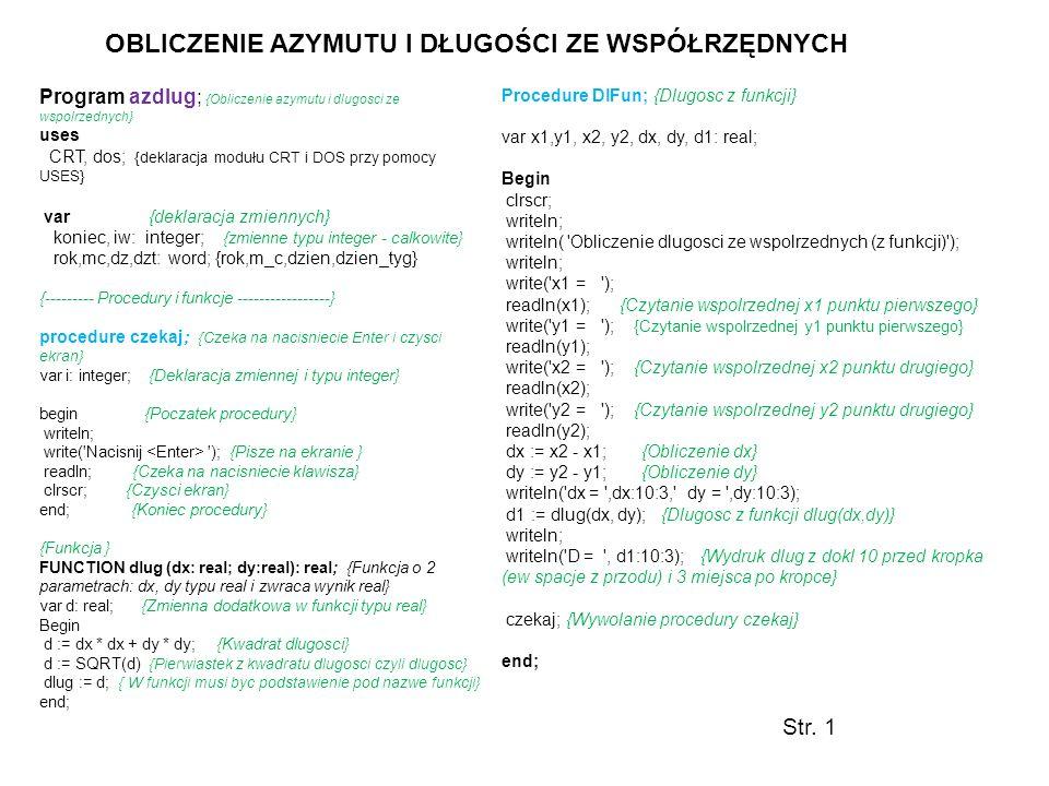 Program azdlug; {Obliczenie azymutu i dlugosci ze wspolrzednych} uses CRT, dos; {deklaracja modułu CRT i DOS przy pomocy USES} var {deklaracja zmienny