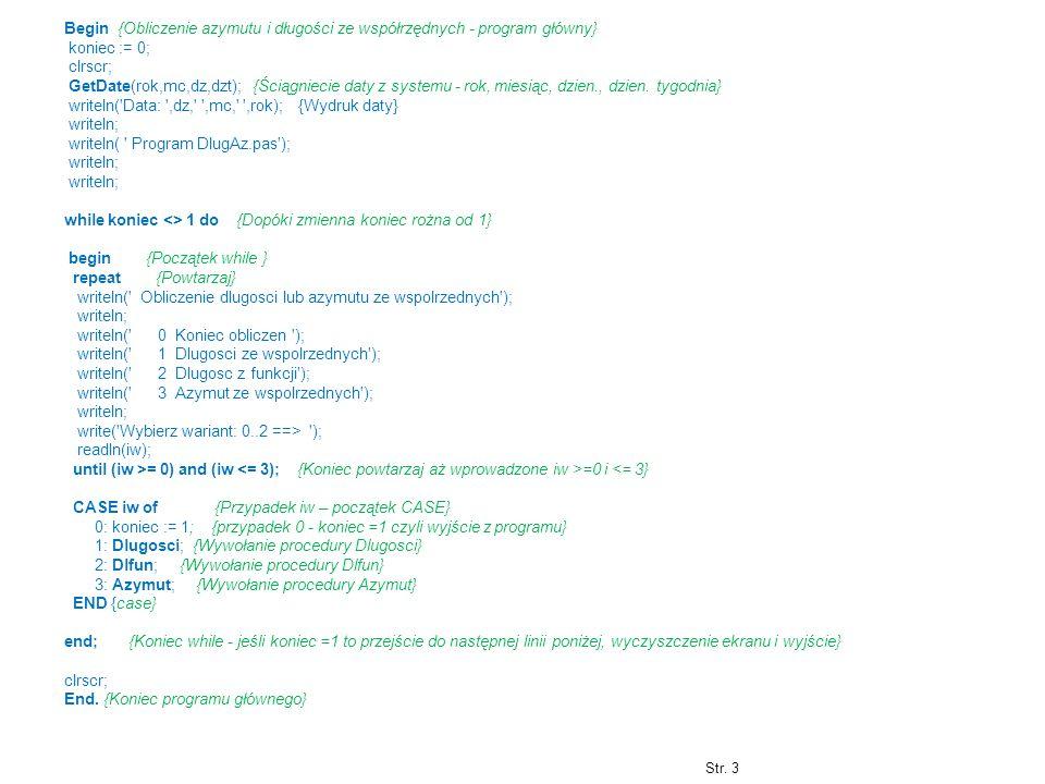 Begin {Obliczenie azymutu i długości ze współrzędnych - program główny} koniec := 0; clrscr; GetDate(rok,mc,dz,dzt); {Ściągniecie daty z systemu - rok