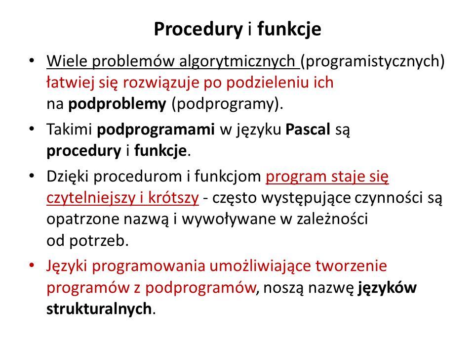 Procedury i funkcje Wiele problemów algorytmicznych (programistycznych) łatwiej się rozwiązuje po podzieleniu ich na podproblemy (podprogramy). Takimi