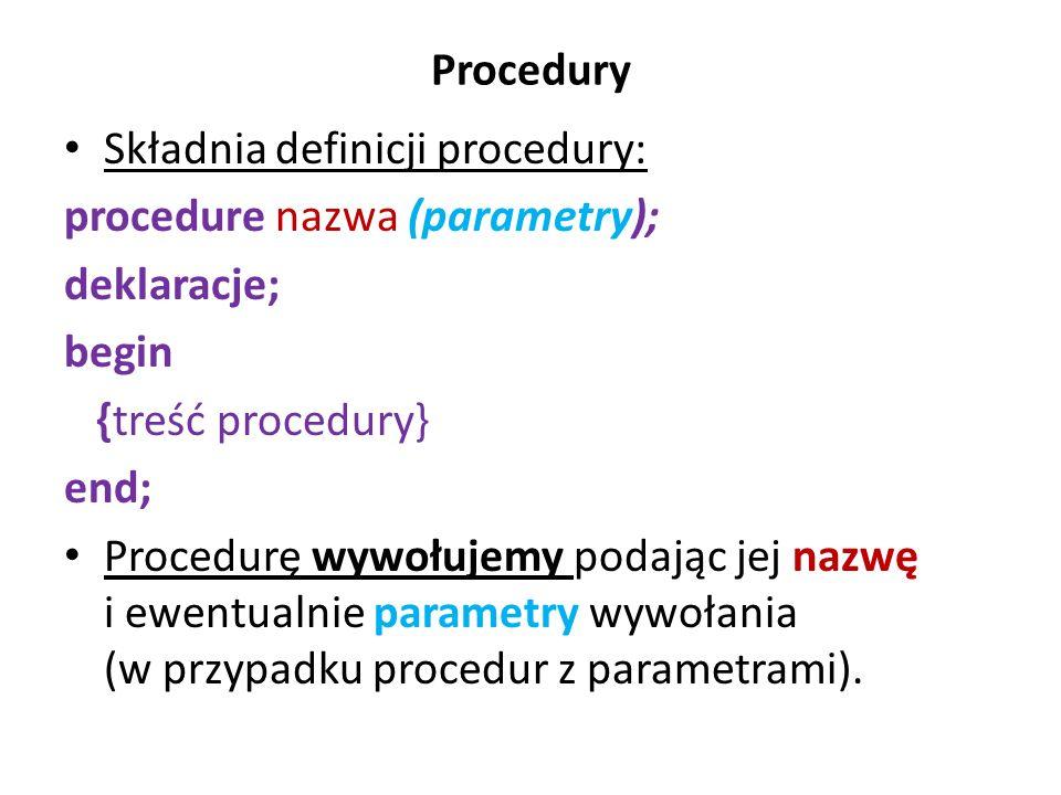 Procedury Składnia definicji procedury: procedure nazwa (parametry); deklaracje; begin {treść procedury} end; Procedurę wywołujemy podając jej nazwę i