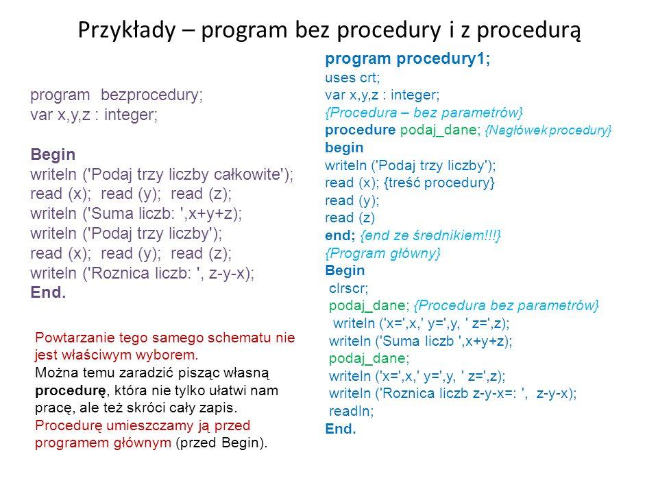 Przykłady – program bez procedury i z procedurą program bezprocedury; var x,y,z : integer; Begin writeln ('Podaj trzy liczby całkowite'); read (x); re