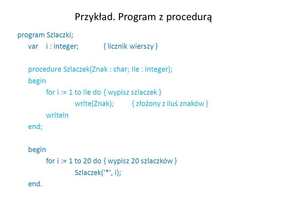 Przykład. Program z procedurą program Szlaczki; var i : integer;{ licznik wierszy } procedure Szlaczek(Znak : char; Ile : integer); begin for i := 1 t