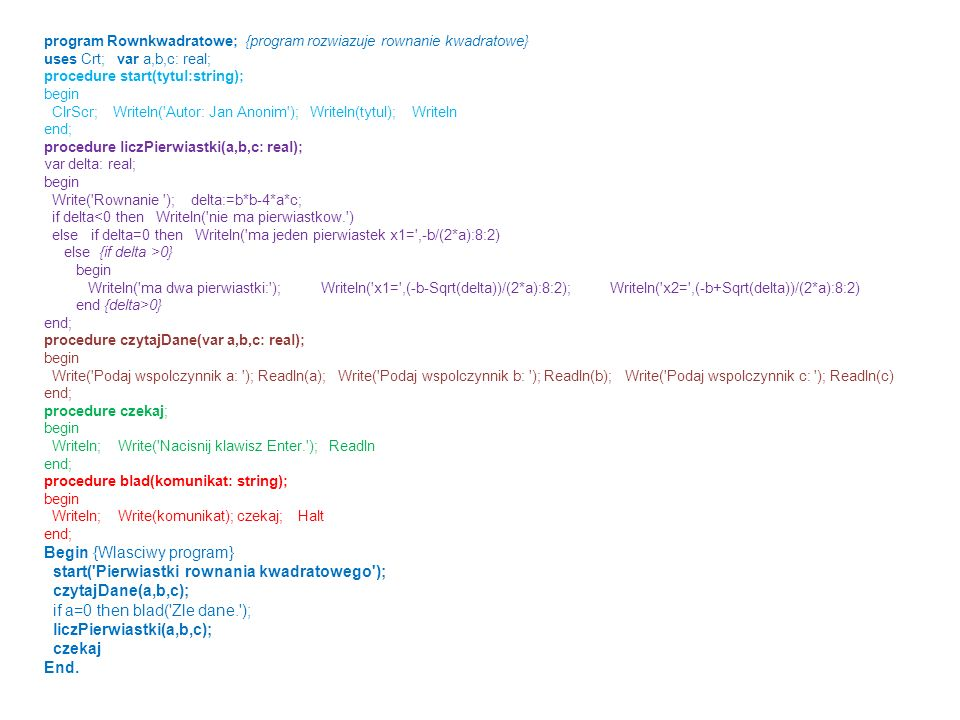 program Rownkwadratowe; {program rozwiazuje rownanie kwadratowe} uses Crt; var a,b,c: real; procedure start(tytul:string); begin ClrScr; Writeln('Auto