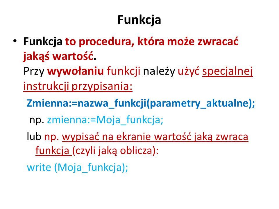 Funkcja Funkcja to procedura, która może zwracać jakąś wartość. Przy wywołaniu funkcji należy użyć specjalnej instrukcji przypisania: Zmienna:=nazwa_f