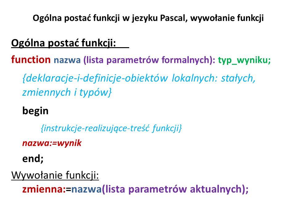 Ogólna postać funkcji w jezyku Pascal, wywołanie funkcji Ogólna postać funkcji: function nazwa (lista parametrów formalnych): typ_wyniku; {deklaracje-