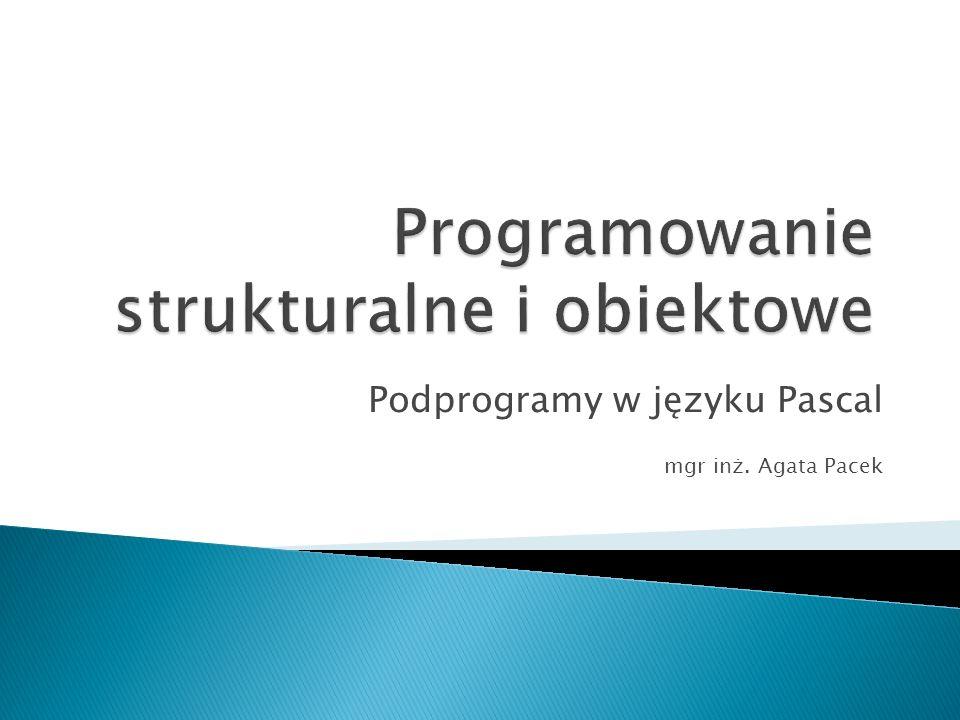 Podprogramy w języku Pascal mgr inż. Agata Pacek