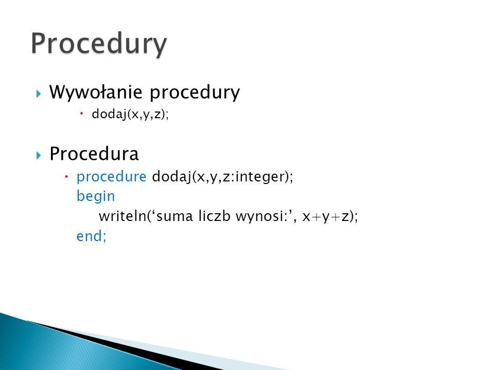 Wywołanie procedury dodaj(x,y,z); Procedura procedure dodaj(x,y,z:integer); begin writeln(suma liczb wynosi:, x+y+z); end;