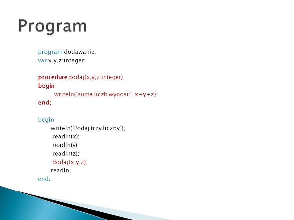 program dodawanie; var x,y,z:integer; procedure dodaj(x,y,z:integer); begin writeln(suma liczb wynosi:, x+y+z); end; begin writeln(Podaj trzy liczby);
