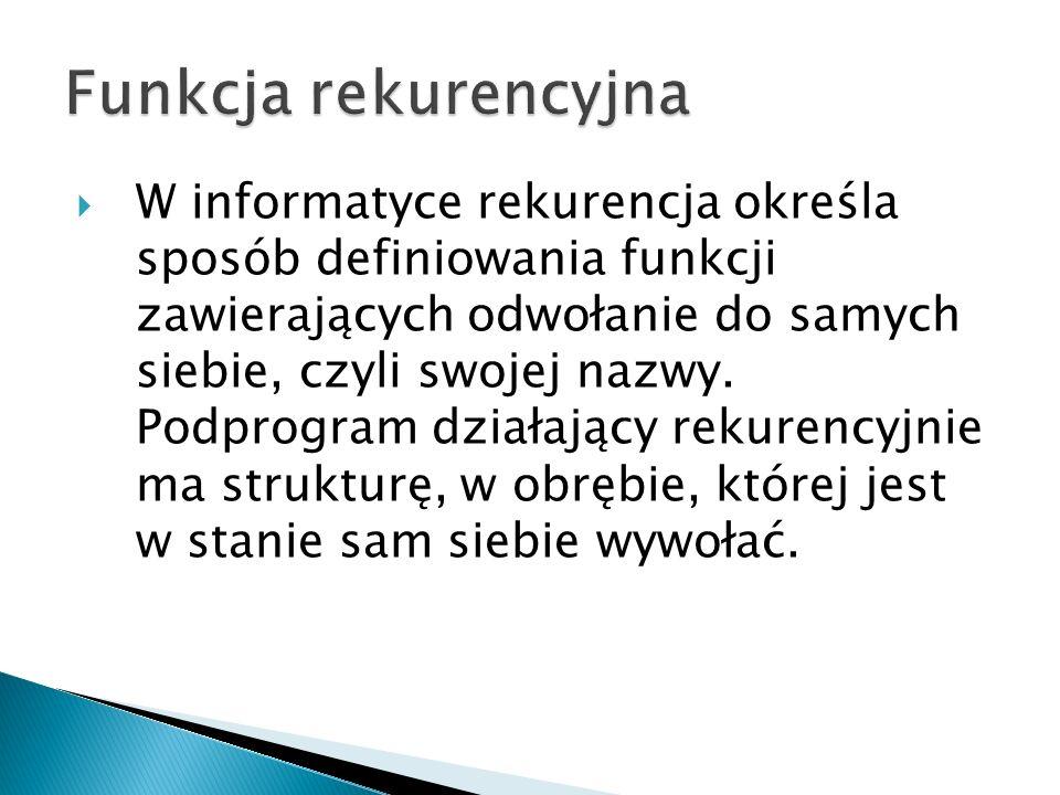 W informatyce rekurencja określa sposób definiowania funkcji zawierających odwołanie do samych siebie, czyli swojej nazwy. Podprogram działający rekur