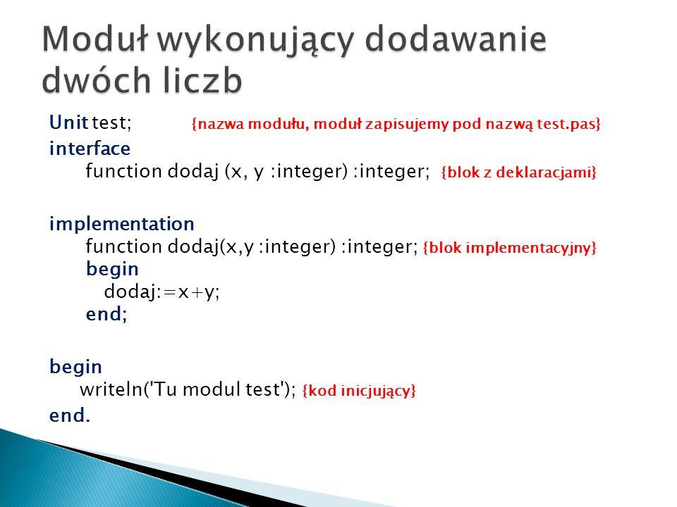 Unit test; {nazwa modułu, moduł zapisujemy pod nazwą test.pas} interface function dodaj (x, y :integer) :integer; {blok z deklaracjami} implementation