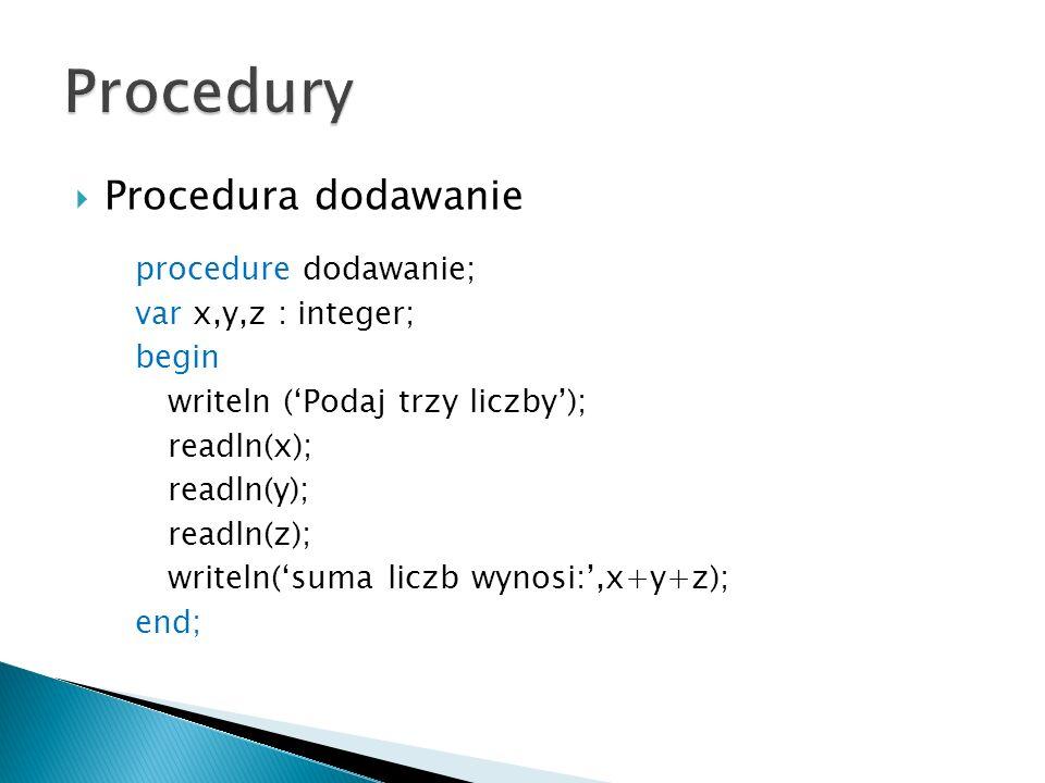 Procedura dodawanie procedure dodawanie; var x,y,z : integer; begin writeln (Podaj trzy liczby); readln(x); readln(y); readln(z); writeln(suma liczb w