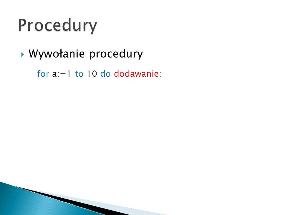 Wywołanie procedury for a:=1 to 10 do dodawanie;
