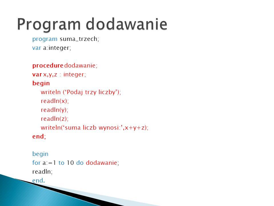 program suma_trzech; var a:integer; procedure dodawanie; var x,y,z : integer; begin writeln (Podaj trzy liczby); readln(x); readln(y); readln(z); writ