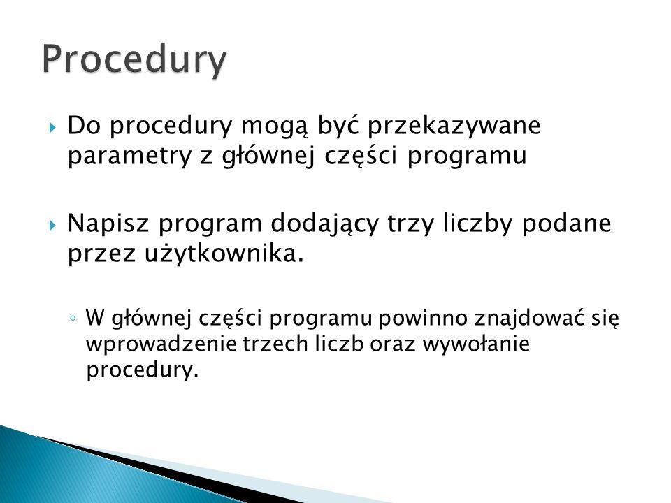 Do procedury mogą być przekazywane parametry z głównej części programu Napisz program dodający trzy liczby podane przez użytkownika. W głównej części