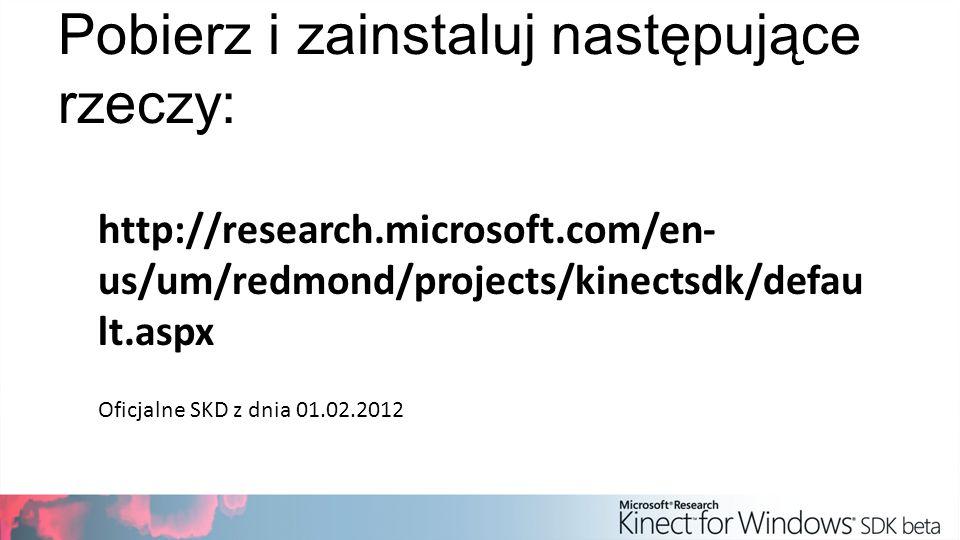 Pobierz i zainstaluj następujące rzeczy: http://research.microsoft.com/en- us/um/redmond/projects/kinectsdk/defau lt.aspx Oficjalne SKD z dnia 01.02.2