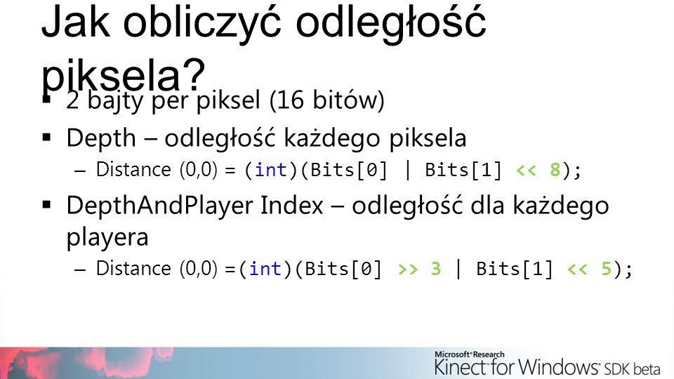 Jak obliczyć odległość piksela? 2 bajty per piksel (16 bitów) Depth – odległość każdego piksela – Distance (0,0) = (int)(Bits[0] | Bits[1] << 8); Dept