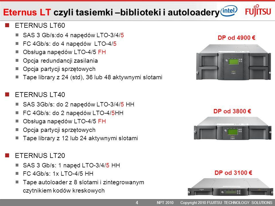ETERNUS LT60 SAS 3 Gb/s:do 4 napędów LTO-3/4/5 FC 4Gb/s: do 4 napędów LTO-4/5 Obsługa napędów LTO-4/5 FH Opcja redundancji zasilania Opcja partycji sprzętowych Tape library z 24 (std), 36 lub 48 aktywnymi slotami ETERNUS LT40 SAS 3Gb/s: do 2 napędów LTO-3/4/5 HH FC 4Gb/s: do 2 napędów LTO-4/5HH Obsługa napędów LTO-4/5 FH Opcja partycji sprzętowych Tape library z 12 lub 24 aktywnymi slotami ETERNUS LT20 SAS 3 Gb/s: 1 napęd LTO-3/4/5 HH FC 4Gb/s: 1x LTO-4/5 HH Tape autoloader z 8 slotami i zintegrowanym czytnikiem kodów kreskowych NPT 2010 Copyright 2010 FUJITSU TECHNOLOGY SOLUTIONS DP od 3100 DP od 3800 DP od 4900 Eternus LT czyli tasiemki –biblioteki i autoloadery 4