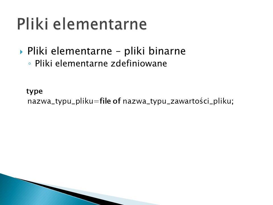 Pliki elementarne – pliki binarne Pliki elementarne zdefiniowane type nazwa_typu_pliku=file of nazwa_typu_zawartości_pliku;