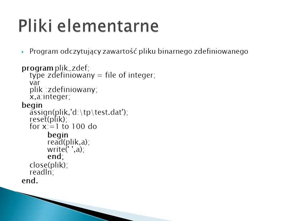 Program odczytujący zawartość pliku binarnego zdefiniowanego program plik_zdef; type zdefiniowany = file of integer; var plik :zdefiniowany; x,a:integer; begin assign(plik, d:\tp\test.dat ); reset(plik); for x:=1 to 100 do begin read(plik,a); write( ,a); end; close(plik); readln; end.