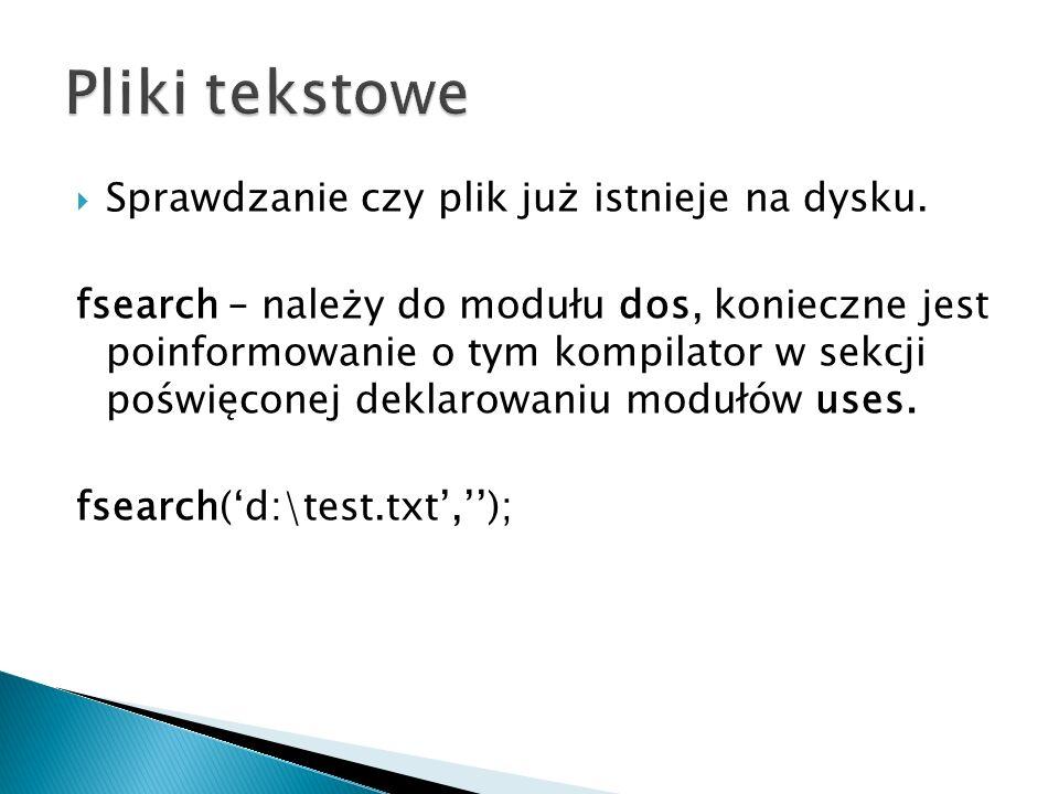 program operacjaplik; uses dos; var wers : string; Plik : Text; begin if fsearch( d:\tp\test.txt , )= then begin writeln( NIE MA TAKIEGO PLIKU ); readln; end else begin assign(Plik, d:\tp\test.txt ); reset(Plik); readln(Plik,wers); { ODCZYTUJE DANE Z PLIKU I ZAPISUJE POD ZMIENNĄ WERS TYPU STRING } close(Plik); writeln(wers); end; readln; end.