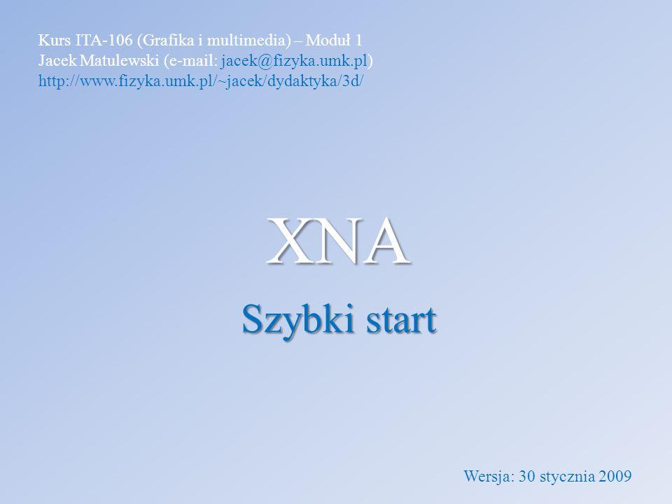 XNA Szybki start Kurs ITA-106 (Grafika i multimedia) – Moduł 1 Jacek Matulewski (e-mail: jacek@fizyka.umk.pl) http://www.fizyka.umk.pl/~jacek/dydaktyk