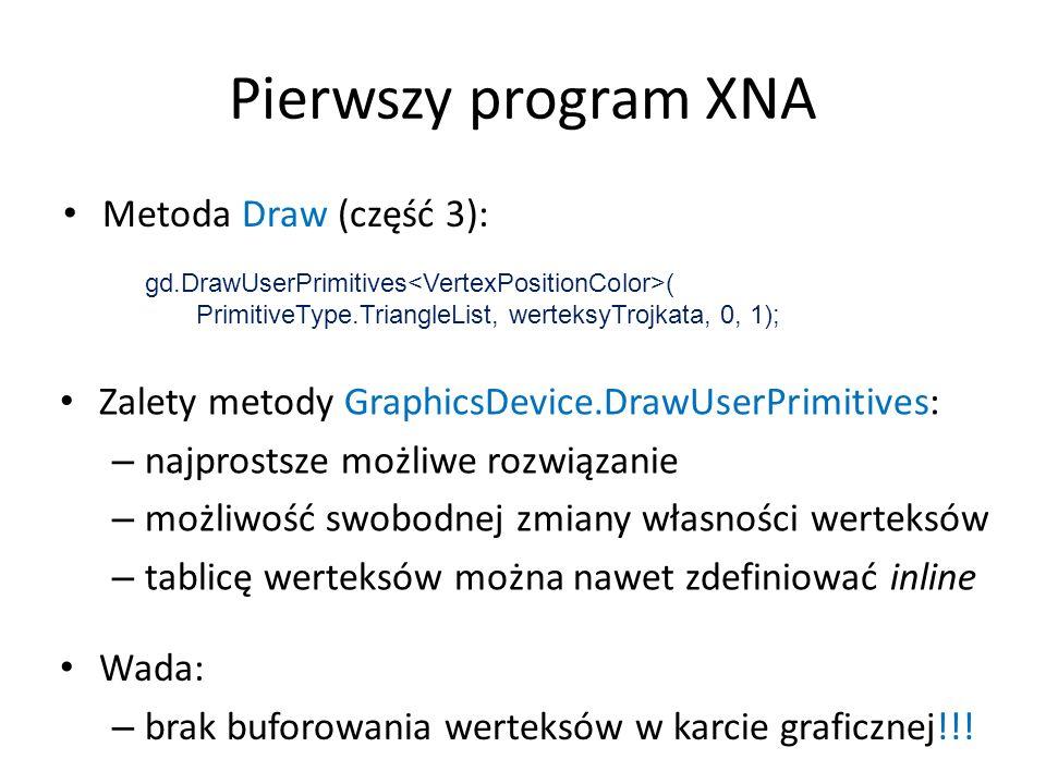 Pierwszy program XNA Metoda Draw (część 3): gd.DrawUserPrimitives ( PrimitiveType.TriangleList, werteksyTrojkata, 0, 1); Zalety metody GraphicsDevice.
