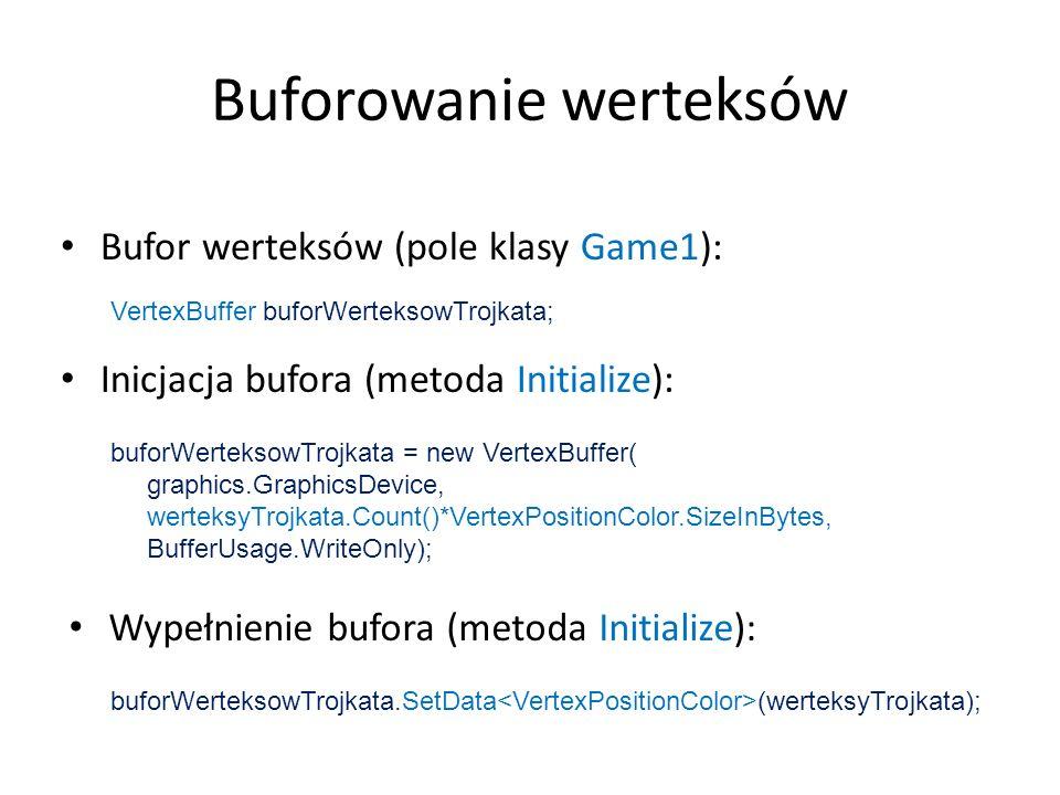 VertexBuffer buforWerteksowTrojkata; Buforowanie werteksów Bufor werteksów (pole klasy Game1): Inicjacja bufora (metoda Initialize): buforWerteksowTro