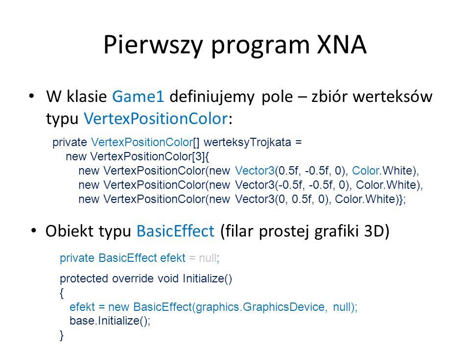 Pierwszy program XNA Metoda Draw (część 1): protected override void Draw(GameTime gameTime) { graphics.GraphicsDevice.Clear(Color.CornflowerBlue); GraphicsDevice gd = graphics.GraphicsDevice; gd.Clear(Color.Black); gd.VertexDeclaration = new VertexDeclaration(gd, VertexPositionColor.VertexElements); efekt.Begin(); … efekt.End(); base.Draw(gameTime); } Czyszczenie bufora (kolor tła) Typ użytych werteksów (lista własności: pozycja, kolor)