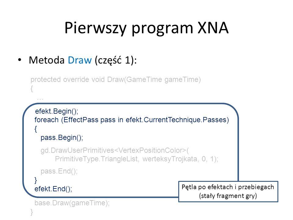 Pierwszy program XNA Metoda Draw (część 2): protected override void Draw(GameTime gameTime) { … efekt.Begin(); foreach (EffectPass pass in efekt.CurrentTechnique.Passes) { pass.Begin(); gd.DrawUserPrimitives ( PrimitiveType.TriangleList, werteksyTrojkata, 0, 1); pass.End(); } efekt.End(); base.Draw(gameTime); } Rysowanie serii prymitywów (listy trójkątów) Typ prymitywówTablica werteksów Pozycja pierwszego werteksu w tablicy Ilość prymitywów (tu: 1 prym.