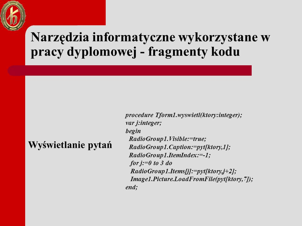 Narzędzia informatyczne wykorzystane w pracy dyplomowej - fragmenty kodu procedure Tform1.wyswietl(ktory:integer); var j:integer; begin RadioGroup1.Visible:=true; RadioGroup1.Caption:=pyt[ktory,1]; RadioGroup1.ItemIndex:=-1; for j:=0 to 3 do RadioGroup1.Items[j]:=pyt[ktory,j+2]; Image1.Picture.LoadFromFile(pyt[ktory,7]); end; Wyświetlanie pytań