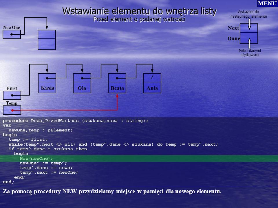 Wstawianie elementu do wnętrza listy procedure DodajPrzedWartosc (szukana,nowa : string); var newOne,temp : pElement; begin temp := first; while(temp^