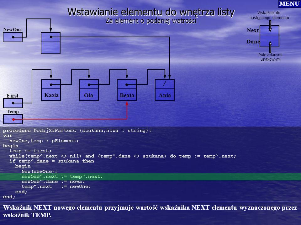 Wstawianie elementu do wnętrza listy procedure DodajZaWartosc (szukana,nowa : string); var newOne,temp : pElement; begin temp := first; while(temp^.ne