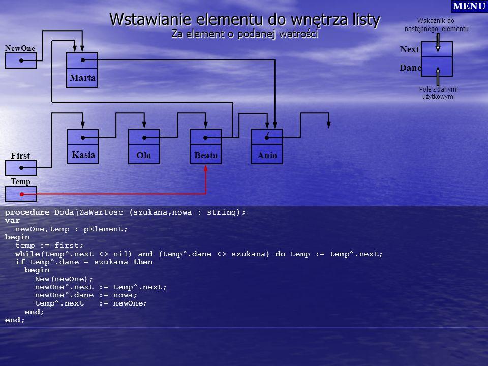 / Wstawianie elementu do wnętrza listy procedure DodajZaWartosc (szukana,nowa : string); var newOne,temp : pElement; begin temp := first; while(temp^.
