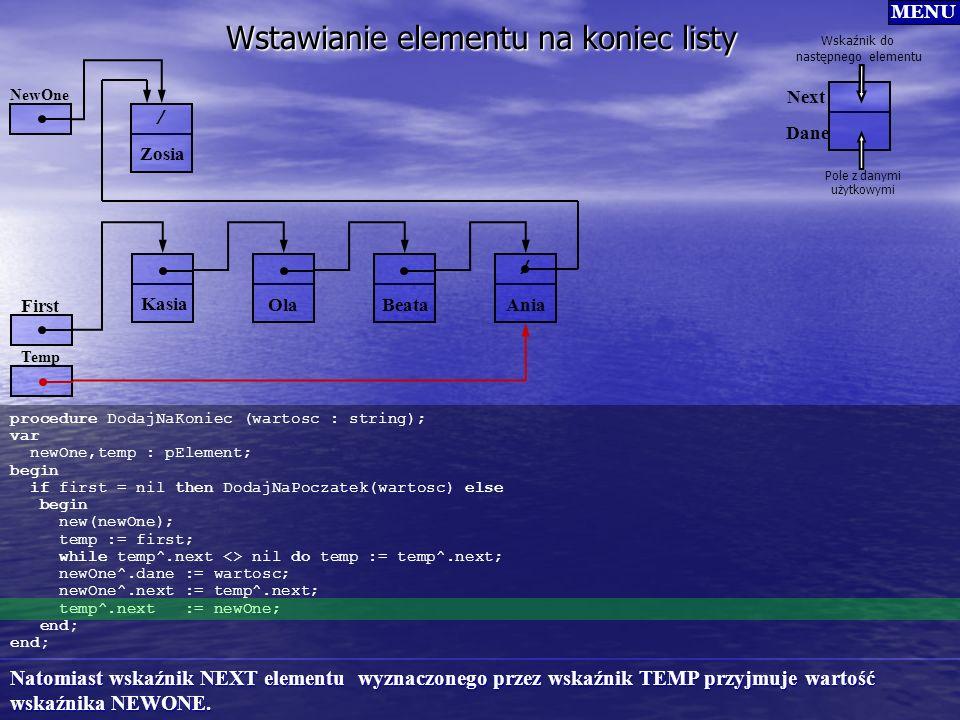 Wstawianie elementu na koniec listy procedure DodajNaKoniec (wartosc : string); var newOne,temp : pElement; begin if first = nil then DodajNaPoczatek(