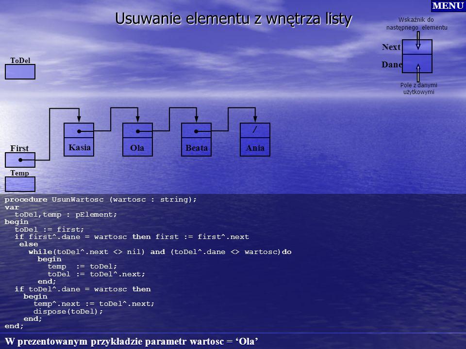 Usuwanie elementu z wnętrza listy procedure UsunWartosc (wartosc : string); var toDel,temp : pElement; begin toDel := first; if first^.dane = wartosc