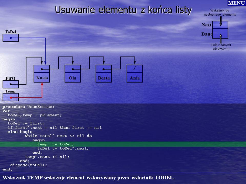 Usuwanie elementu z końca listy procedure UsunKoniec; var toDel,temp : pElement; begin toDel := first; if first^.next = nil then first := nil else beg