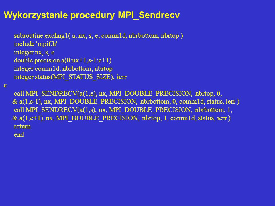 Wykorzystanie procedury MPI_Sendrecv subroutine exchng1( a, nx, s, e, comm1d, nbrbottom, nbrtop ) include mpif.h integer nx, s, e double precision a(0:nx+1,s-1:e+1) integer comm1d, nbrbottom, nbrtop integer status(MPI_STATUS_SIZE), ierr c call MPI_SENDRECV(a(1,e), nx, MPI_DOUBLE_PRECISION, nbrtop, 0, & a(1,s-1), nx, MPI_DOUBLE_PRECISION, nbrbottom, 0, comm1d, status, ierr ) call MPI_SENDRECV(a(1,s), nx, MPI_DOUBLE_PRECISION, nbrbottom, 1, & a(1,e+1), nx, MPI_DOUBLE_PRECISION, nbrtop, 1, comm1d, status, ierr ) return end