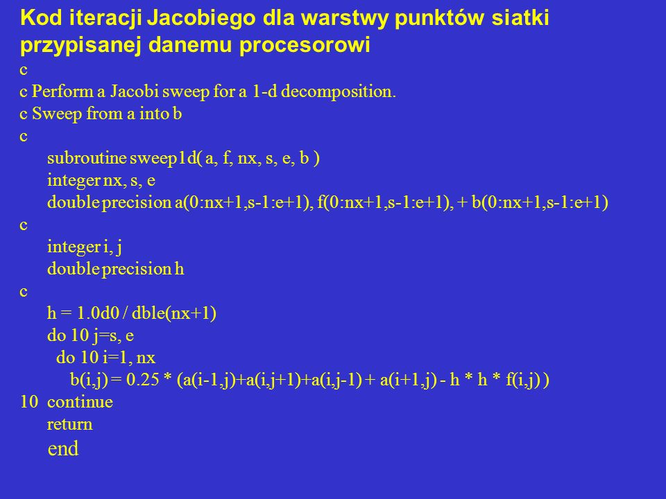 Kod iteracji Jacobiego dla warstwy punktów siatki przypisanej danemu procesorowi c c Perform a Jacobi sweep for a 1-d decomposition. c Sweep from a in