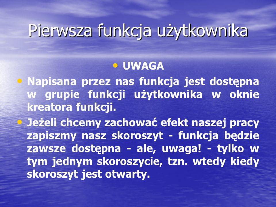 Pierwsza funkcja użytkownika UWAGA Napisana przez nas funkcja jest dostępna w grupie funkcji użytkownika w oknie kreatora funkcji.