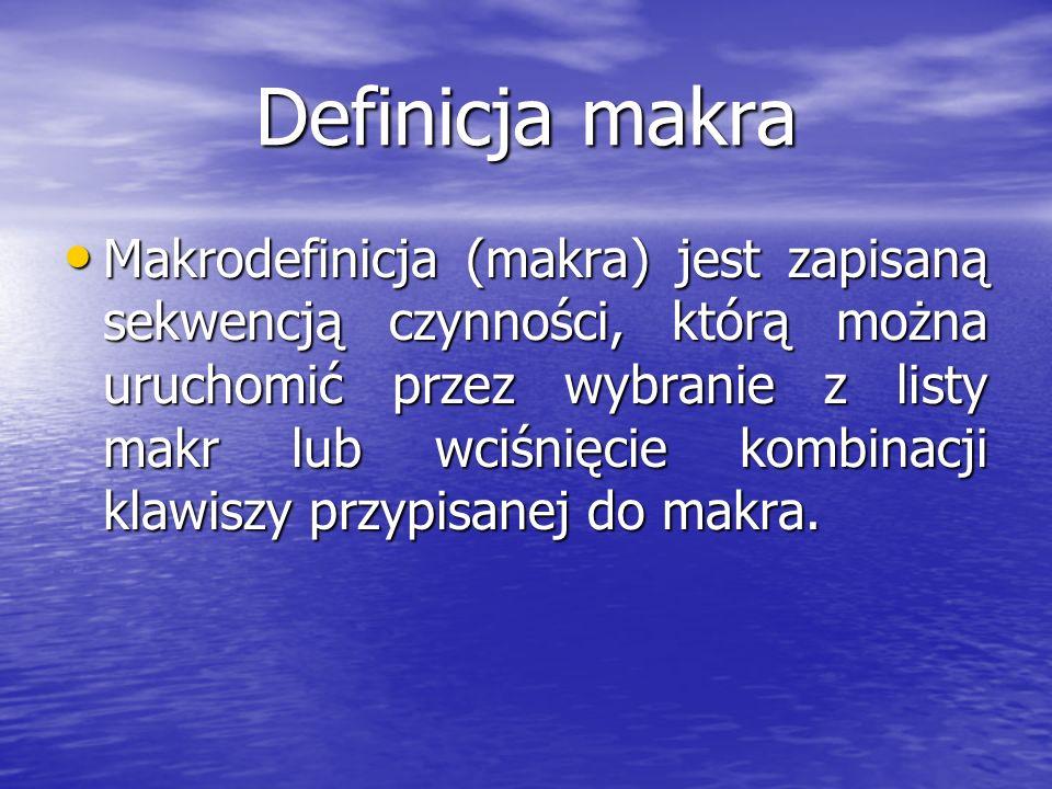 Definicja makra Makrodefinicja (makra) jest zapisaną sekwencją czynności, którą można uruchomić przez wybranie z listy makr lub wciśnięcie kombinacji klawiszy przypisanej do makra.