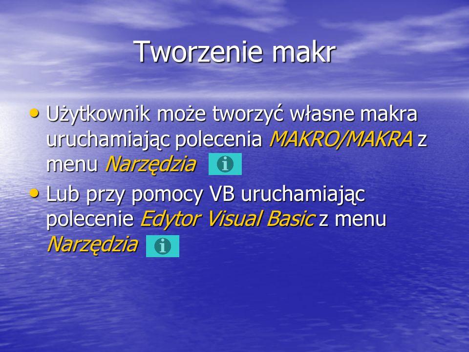 Tworzenie makr Użytkownik może tworzyć własne makra uruchamiając polecenia MAKRO/MAKRA z menu Narzędzia Użytkownik może tworzyć własne makra uruchamiając polecenia MAKRO/MAKRA z menu Narzędzia Lub przy pomocy VB uruchamiając polecenie Edytor Visual Basic z menu Narzędzia Lub przy pomocy VB uruchamiając polecenie Edytor Visual Basic z menu Narzędzia