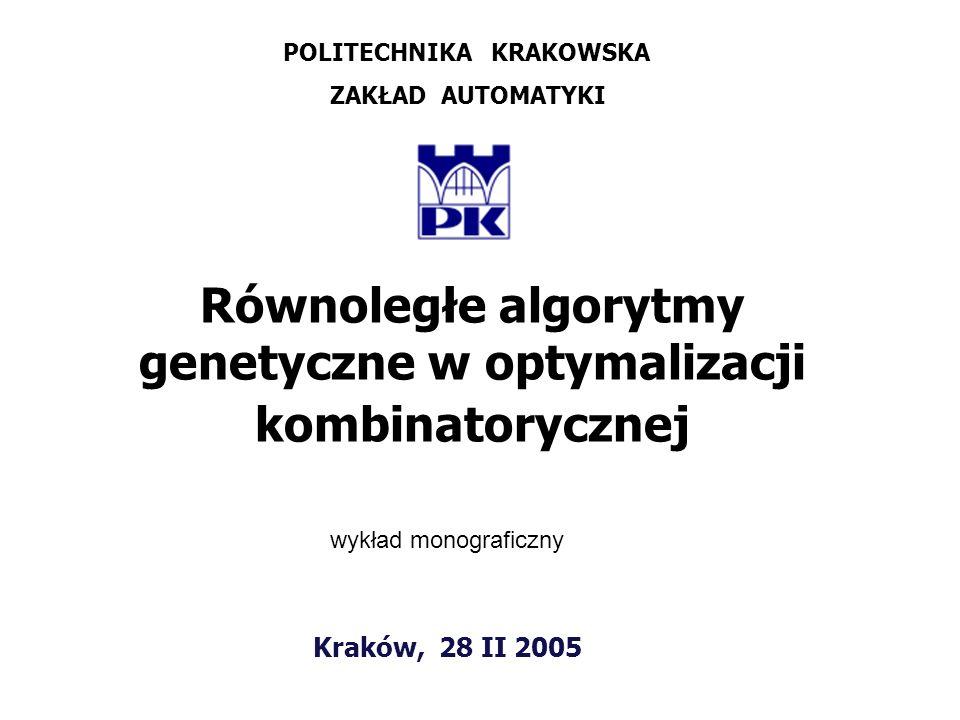 Kraków, 28 II 2005 Równoległe algorytmy genetyczne w optymalizacji kombinatorycznej POLITECHNIKA KRAKOWSKA ZAKŁAD AUTOMATYKI wykład monograficzny