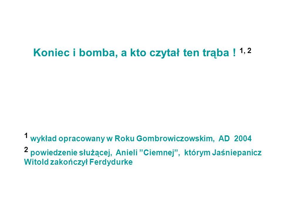 Koniec i bomba, a kto czytał ten trąba ! 1, 2 1 wykład opracowany w Roku Gombrowiczowskim, AD 2004 2 powiedzenie służącej, Anieli Ciemnej, którym Jaśn