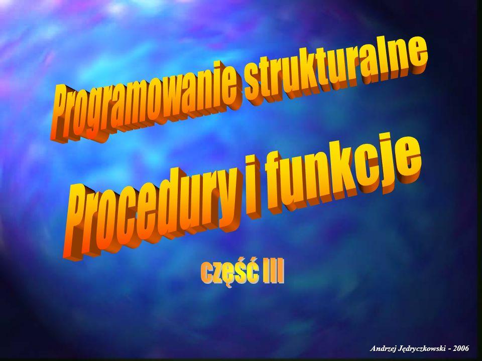 Andrzej Jędryczkowski - 2006 Przykłady Nagłówek procedury przyjmującej parametr przez wartość: PROCEDURE nazwa(parametr:TYP); W tym przypadku przekazywany parametr może być dowolnie zmieniany przez procedurę, ale po wyjściu z niej będzie miał taką samą wartość jak przed wywołaniem procedury!!!