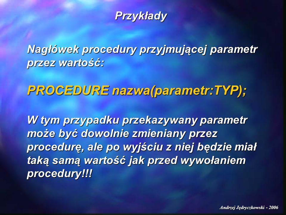 Andrzej Jędryczkowski - 2006 Przykłady Nagłówek procedury przyjmującej parametr przez wartość: PROCEDURE nazwa(parametr:TYP); W tym przypadku przekazy