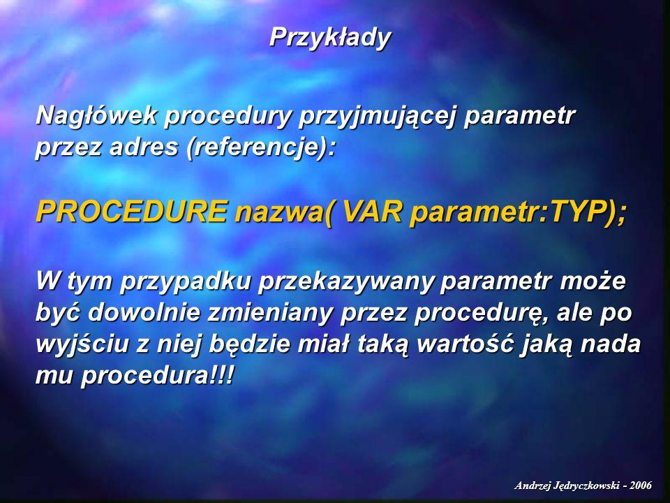 Andrzej Jędryczkowski - 2006 Przykłady Nagłówek procedury przyjmującej parametr przez adres (referencje): PROCEDURE nazwa( VAR parametr:TYP); W tym przypadku przekazywany parametr może być dowolnie zmieniany przez procedurę, ale po wyjściu z niej będzie miał taką wartość jaką nada mu procedura!!!