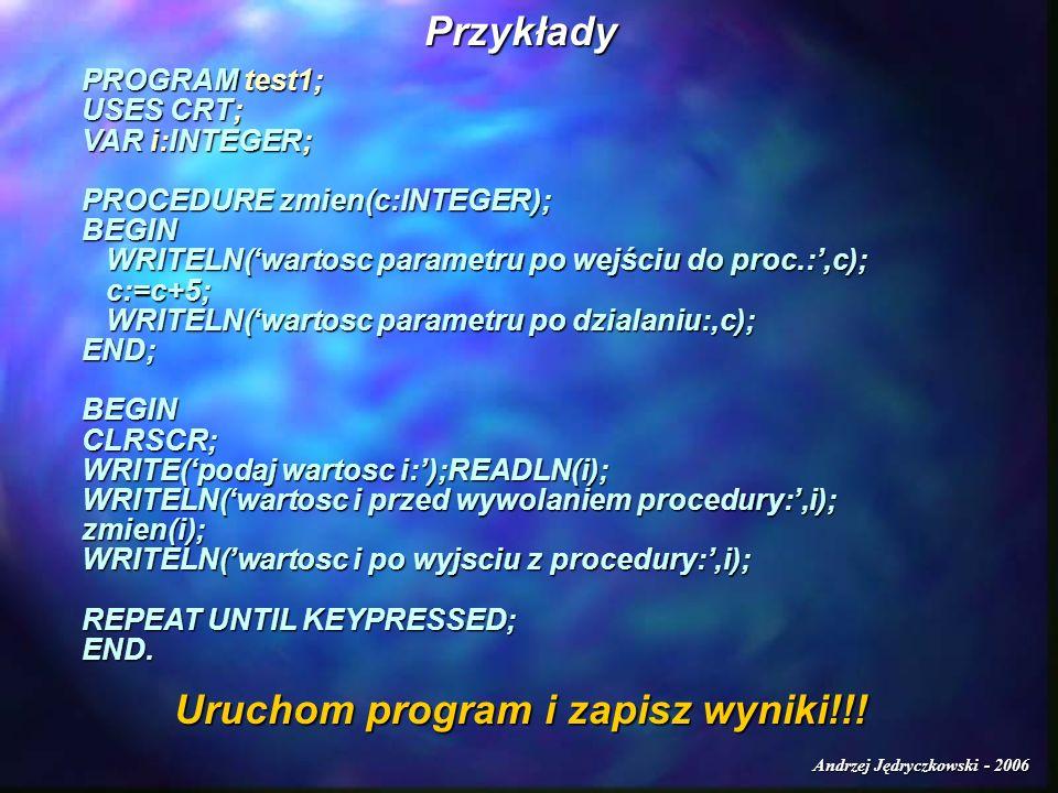 Andrzej Jędryczkowski - 2006 Przykłady PROGRAM test1; USES CRT; VAR i:INTEGER; PROCEDURE zmien(c:INTEGER); BEGIN WRITELN(wartosc parametru po wejściu