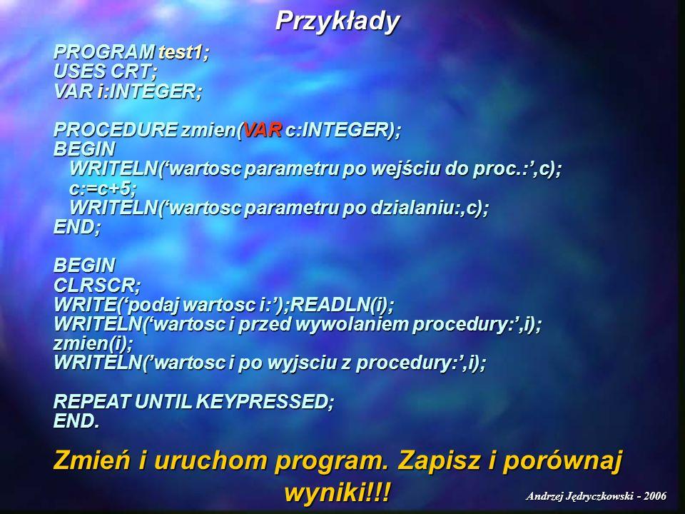 Andrzej Jędryczkowski - 2006 Przykłady PROGRAM test1; USES CRT; VAR i:INTEGER; PROCEDURE zmien(VAR c:INTEGER); BEGIN WRITELN(wartosc parametru po wejś